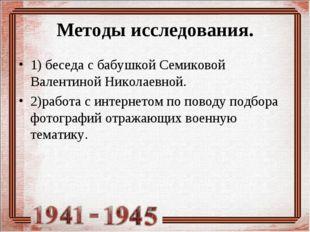 Методы исследования. 1) беседа с бабушкой Семиковой Валентиной Николаевной. 2