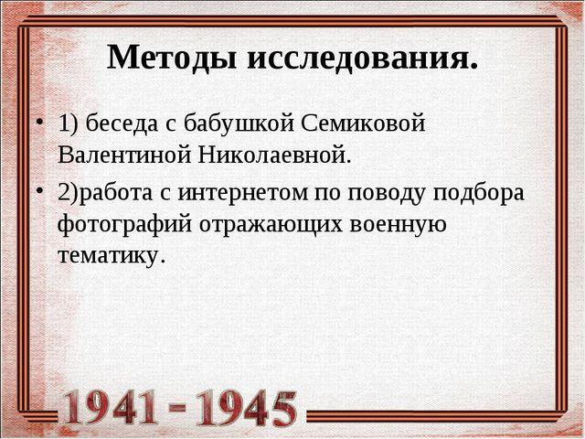 Методы исследования. 1) беседа с бабушкой Семиковой Валентиной Николаевной. 2...