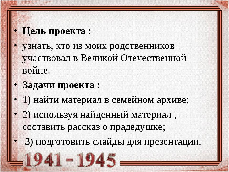 Цель проекта : узнать, кто из моих родственников участвовал в Великой Отечест...