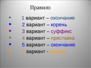 Правило 1 вариант – окончание 2 вариант – корень 3 вариант – суффикс 4 вариан