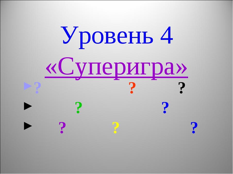 Уровень 4 «Суперигра» ? ? ? ? ? ? ? ?