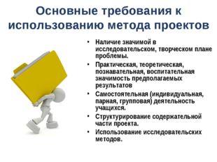 Основные требования к использованию метода проектов Наличие значимой в исслед