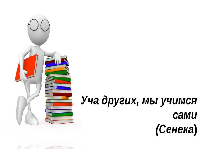 Уча других, мы учимся сами (Сенека)
