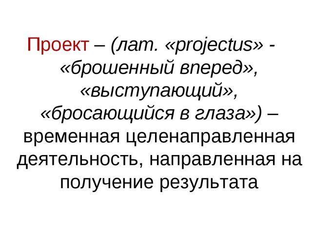 Проект – (лат. «projectus» - «брошенный вперед», «выступающий», «бросающийся...