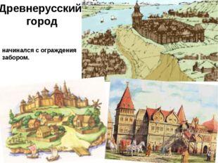 Древнерусский город начинался с ограждения забором.