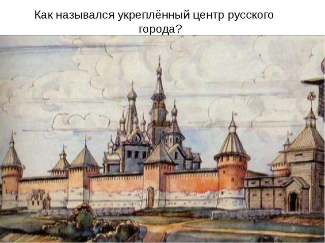 Как назывался укреплённый центр русского города?