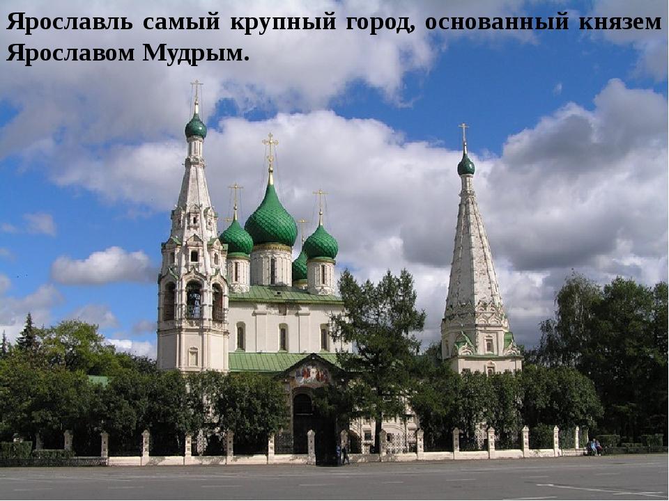 Ярославль самый крупный город, основанный князем Ярославом Мудрым.