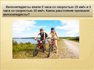 Велосипедисты ехали 2 часа со скоростью 15 км/ч и 3 часа со скоростью 10 км/