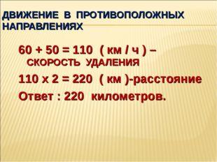 ДВИЖЕНИЕ В ПРОТИВОПОЛОЖНЫХ НАПРАВЛЕНИЯХ 60 + 50 = 110 ( км / ч ) –СКОРОСТЬ УД