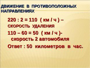ДВИЖЕНИЕ В ПРОТИВОПОЛОЖНЫХ НАПРАВЛЕНИЯХ 220 : 2 = 110 ( км / ч ) – СКОРОСТЬ У