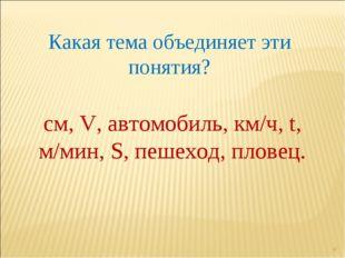* Какая тема объединяет эти понятия? см, V, автомобиль, км/ч, t, м/мин, S, пе