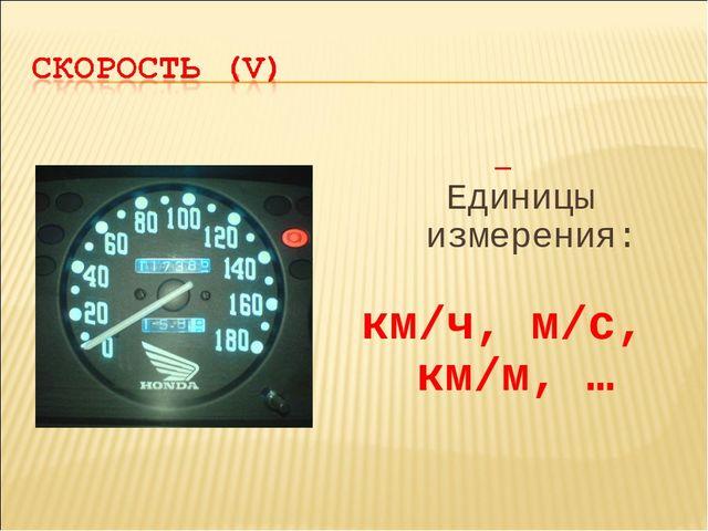 Единицы измерения: км/ч, м/с, км/м, …