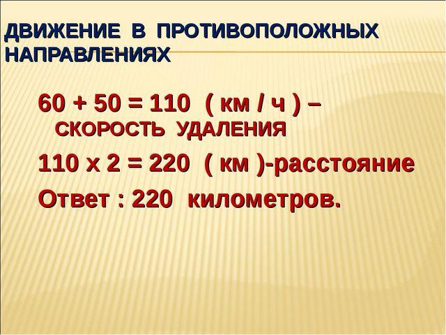ДВИЖЕНИЕ В ПРОТИВОПОЛОЖНЫХ НАПРАВЛЕНИЯХ 60 + 50 = 110 ( км / ч ) –СКОРОСТЬ УД...