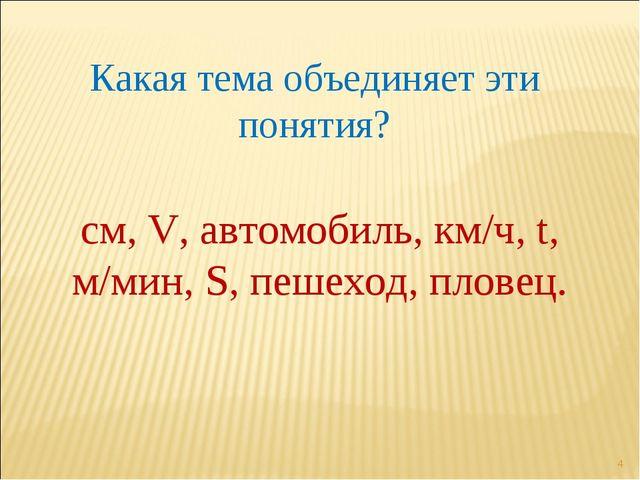 * Какая тема объединяет эти понятия? см, V, автомобиль, км/ч, t, м/мин, S, пе...