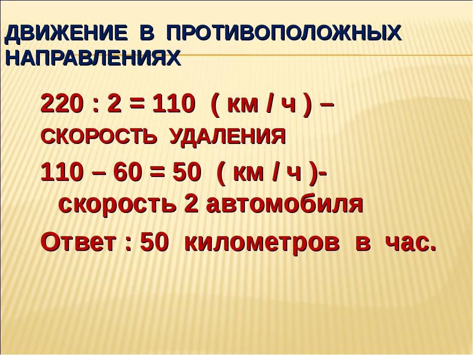 ДВИЖЕНИЕ В ПРОТИВОПОЛОЖНЫХ НАПРАВЛЕНИЯХ 220 : 2 = 110 ( км / ч ) – СКОРОСТЬ У...
