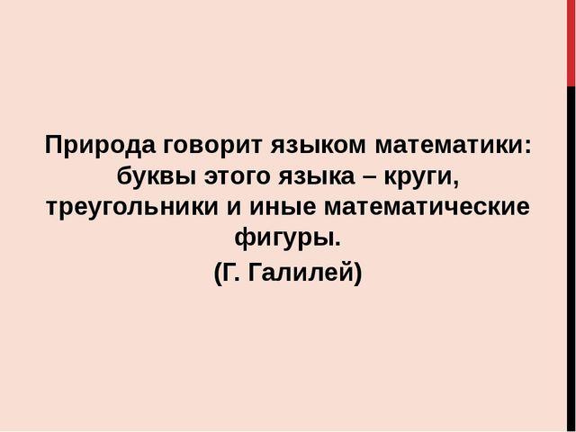 Природа говорит языком математики: буквы этого языка – круги, треугольники и...