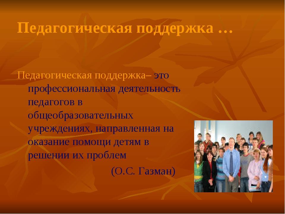 Педагогическая поддержка … Педагогическая поддержка– это профессиональная дея...