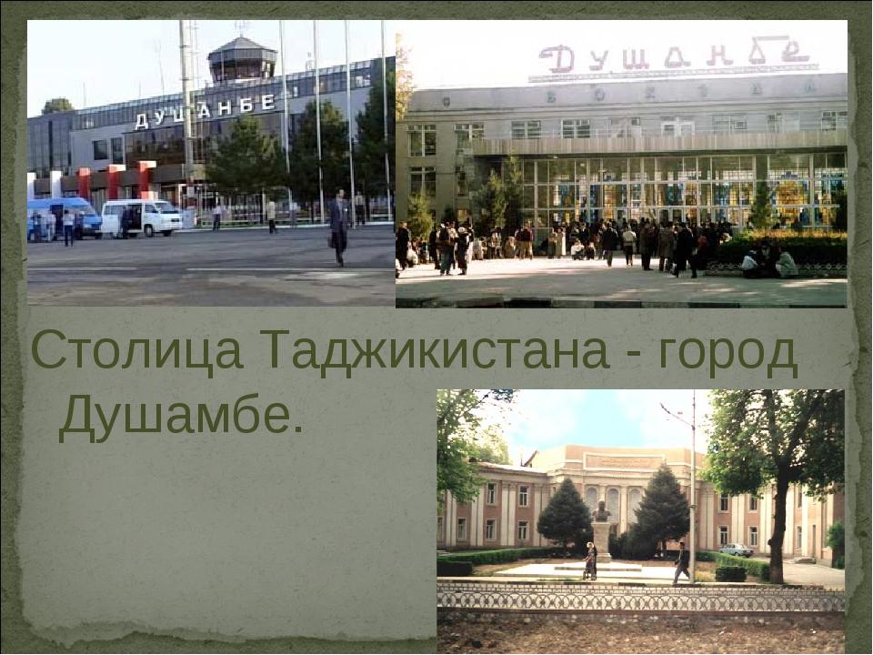 Столица Таджикистана - город Душамбе.