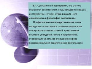 В.А. Сухомлинский подчеркивал, что учитель становится воспитателем, лишь овл