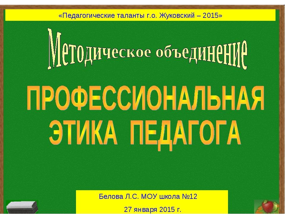 «Педагогические таланты г.о. Жуковский – 2015» Белова Л.С. МОУ школа №12 27 я...
