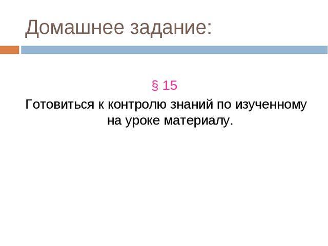 Домашнее задание: § 15 Готовиться к контролю знаний по изученному на уроке ма...