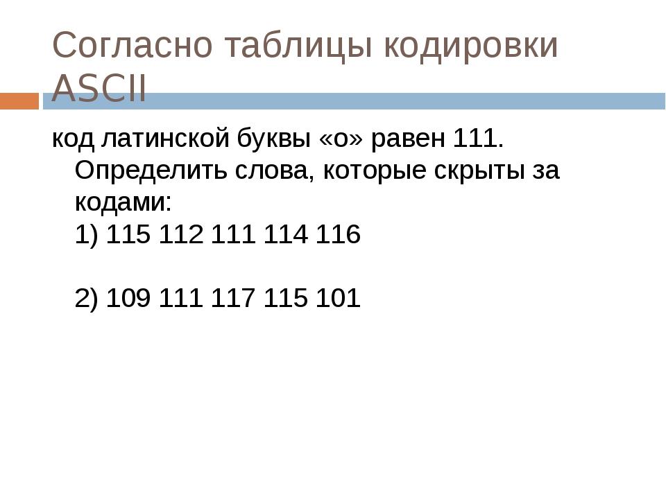 Согласно таблицы кодировки ASCII код латинской буквы «о» равен 111. Определит...