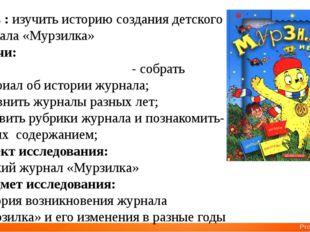 Цель : изучить историю создания детского журнала «Мурзилка» Задачи: - собрать