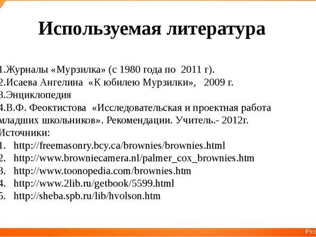 Используемая литература 1.Журналы «Мурзилка» (с 1980 года по 2011 г). 2.Исаев...