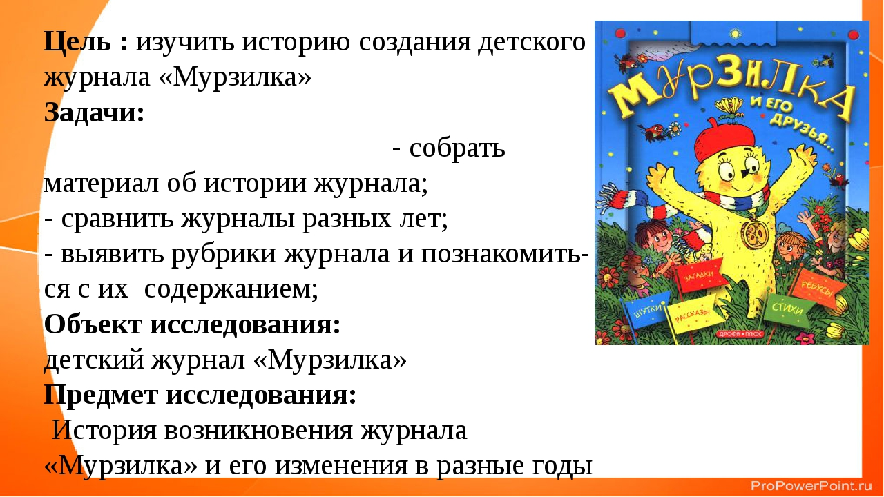 Цель : изучить историю создания детского журнала «Мурзилка» Задачи: - собрать...