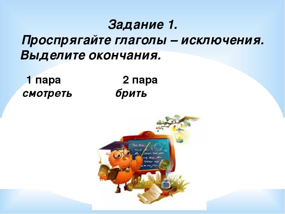Задание 1. Проспрягайте глаголы – исключения. Выделите окончания. 1 пара 2 па...