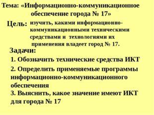 Тема: «Информационно-коммуникационное обеспечение города № 17» Задачи: 1. Об