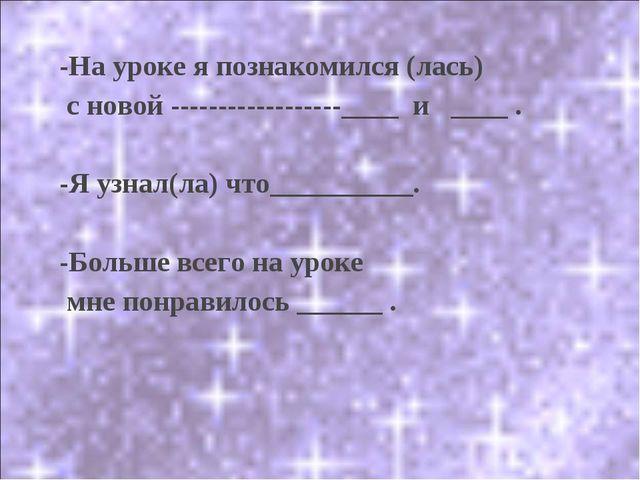 -На уроке я познакомился (лась) с новой ____ и ____ . -Я уз...