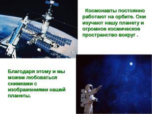 Космонавты постоянно работают на орбите. Они изучают нашу планету и огромное