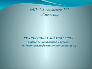 ОШ 1-3 ступеней №1 г.Снежное РУДЮК ОЛЬГА АНАТОЛЬЕВНА, учитель начальных класс