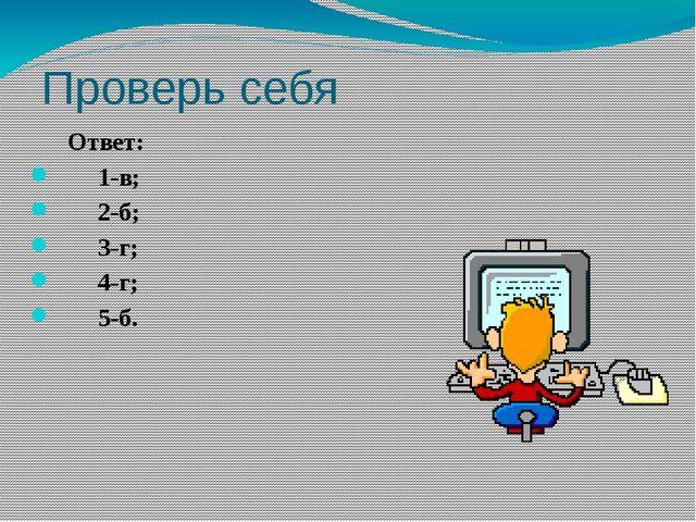 Проверь себя Ответ: 1-в; 2-б; 3-г; 4-г; 5-б.