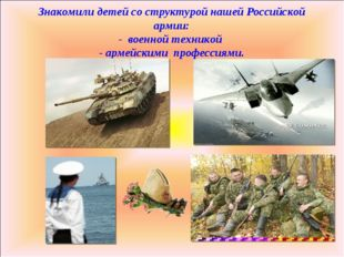 Знакомили детей со структурой нашей Российской армии: - военной техникой - ар