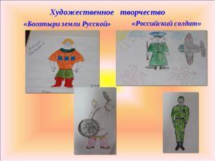 Художественное творчество «Богатыри земли Русской» «Российский солдат»