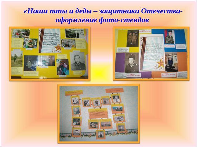 «Наши папы и деды – защитники Отечества- оформление фото-стендов
