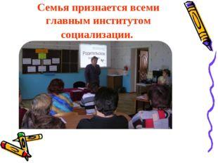 Семья признается всеми главным институтом социализации.