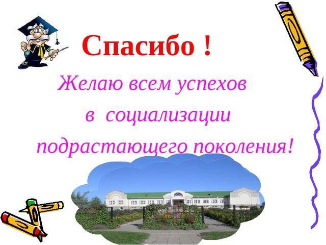 Спасибо ! Желаю всем успехов в социализации подрастающего поколения!