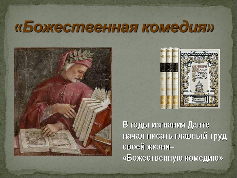 В годы изгнания Данте начал писать главный труд своей жизни– «Божественную ко...
