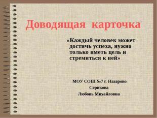 Доводящая карточка МОУ СОШ №7 г. Назарово Серикова Любовь Михайловна «Каждый