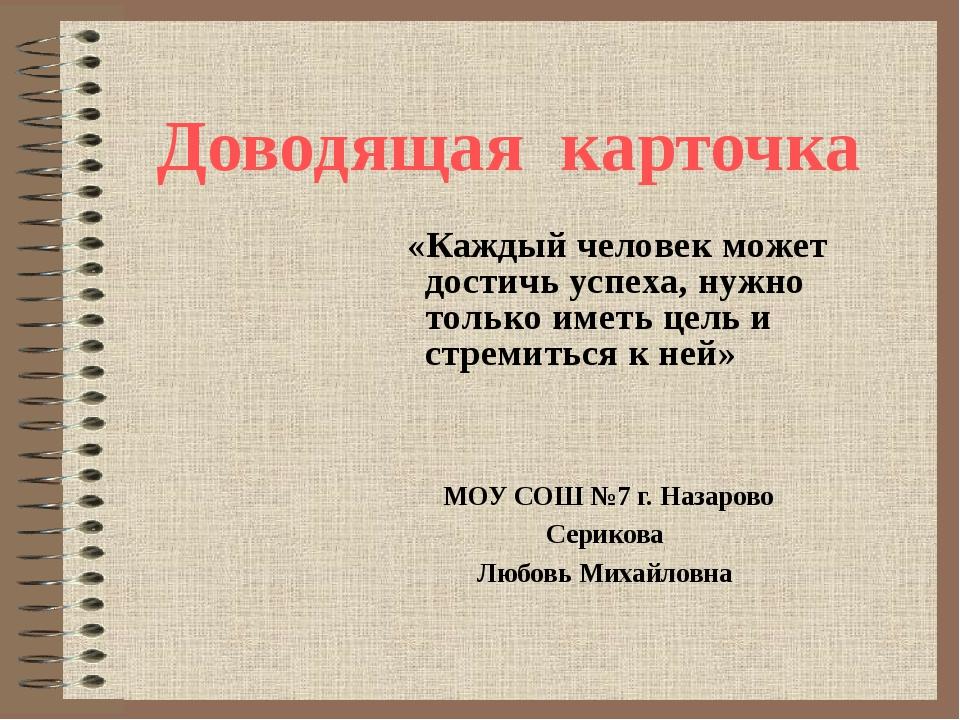 Доводящая карточка МОУ СОШ №7 г. Назарово Серикова Любовь Михайловна «Каждый...