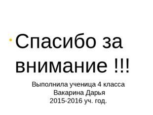Спасибо за внимание !!! Выполнила ученица 4 класса Вакарина Дарья 2015-2016
