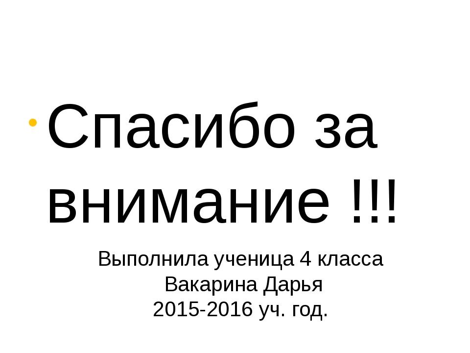 Спасибо за внимание !!! Выполнила ученица 4 класса Вакарина Дарья 2015-2016...