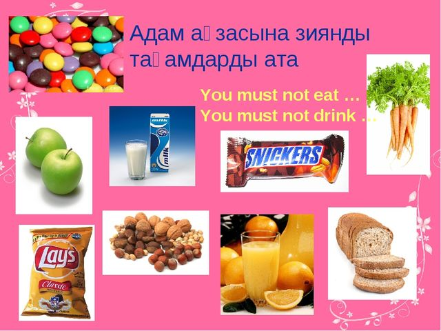 You must not eat … You must not drink … Адам ағзасына зиянды тағамдарды ата