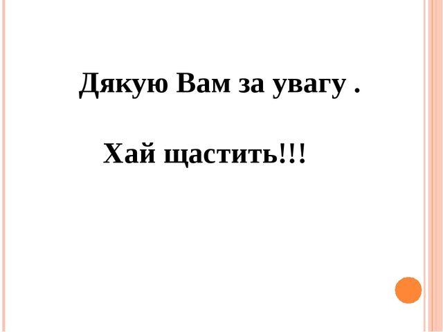 Дякую Вам за увагу . Хай щастить!!!