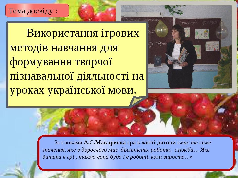 Тема досвіду : За словами А.С.Макаренка гра в житті дитини «має те саме знач...