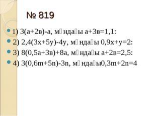 № 819 1) 3(а+2в)-а, мұндағы а+3в=1,1: 2) 2,4(3х+5у)-4у, мұндағы 0,9х+у=2: 3)