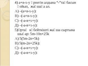 """4) а+в-х-у өрнегін алдына """"-""""таңбасын қойып, жақшаға ал. А) –(а+в-х-у): В) –"""